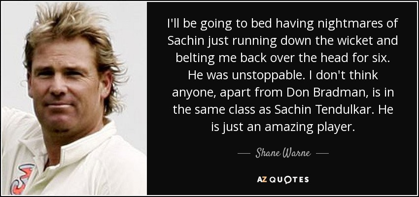 I'll be going to bed having nightmares of Sachin just running down the wicket and belting me back over the head for six. He was unstoppable. I don't think anyone, apart from Don Bradman, is in the same class as Sachin Tendulkar. He is just an amazing player. - Shane Warne