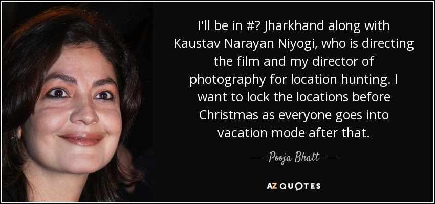 I'll be in # Jharkhand along with Kaustav Narayan Niyogi, who is directing the film and my director of photography for location hunting. I want to lock the locations before Christmas as everyone goes into vacation mode after that. - Pooja Bhatt