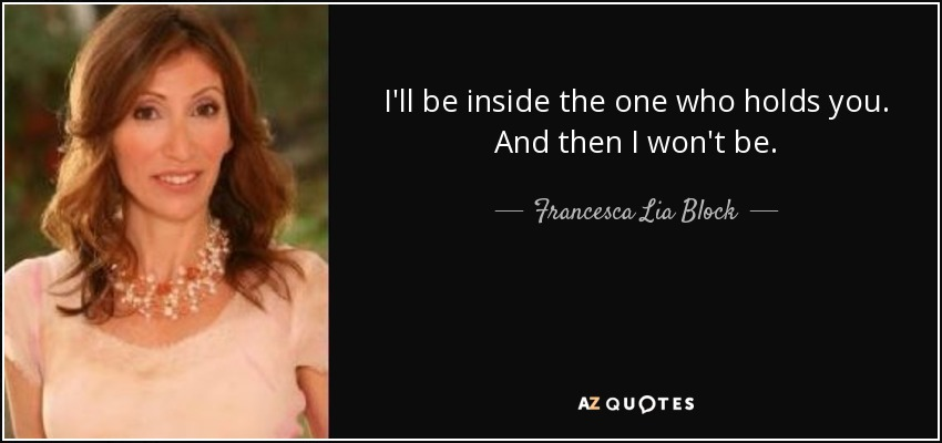 I'll be inside the one who holds you. And then I won't be. - Francesca Lia Block