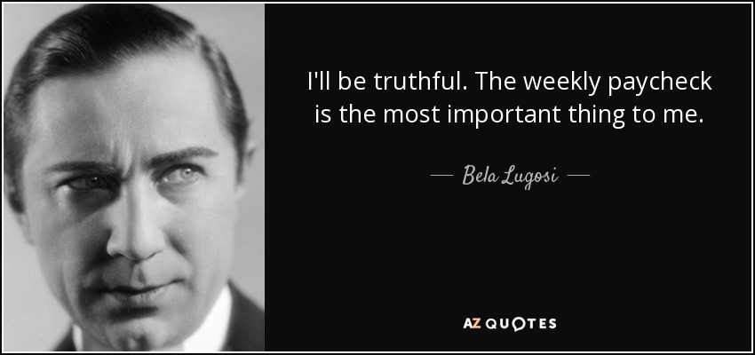 I'll be truthful. The weekly paycheck is the most important thing to me. - Bela Lugosi