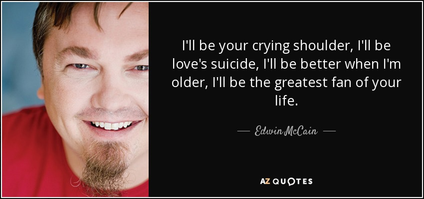 I'll be your crying shoulder, I'll be love's suicide, I'll be better when I'm older, I'll be the greatest fan of your life. - Edwin McCain