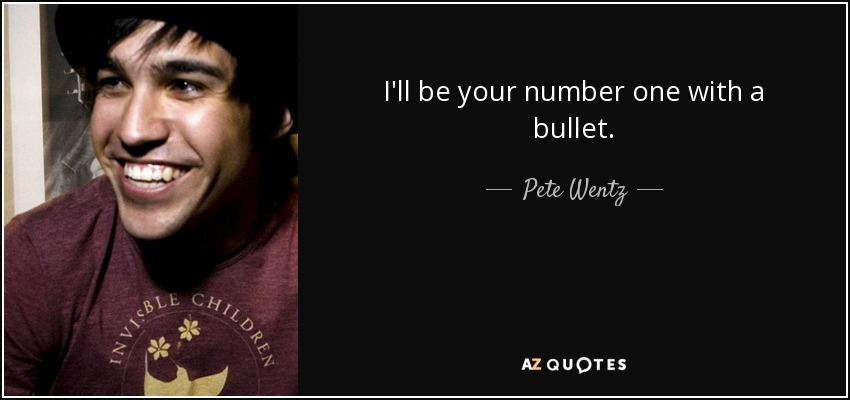 I'll be your number one with a bullet. - Pete Wentz