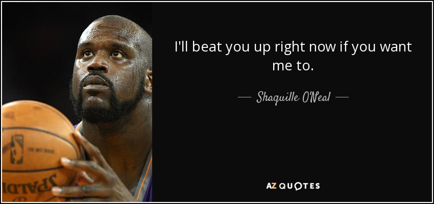 I'll beat you up right now if you want me to. - Shaquille O'Neal