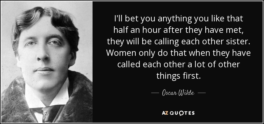 I'll bet you anything you like that half an hour after they have met, they will be calling each other sister. Women only do that when they have called each other a lot of other things first. - Oscar Wilde