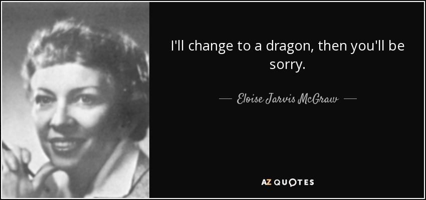 I'll change to a dragon, then you'll be sorry. - Eloise Jarvis McGraw