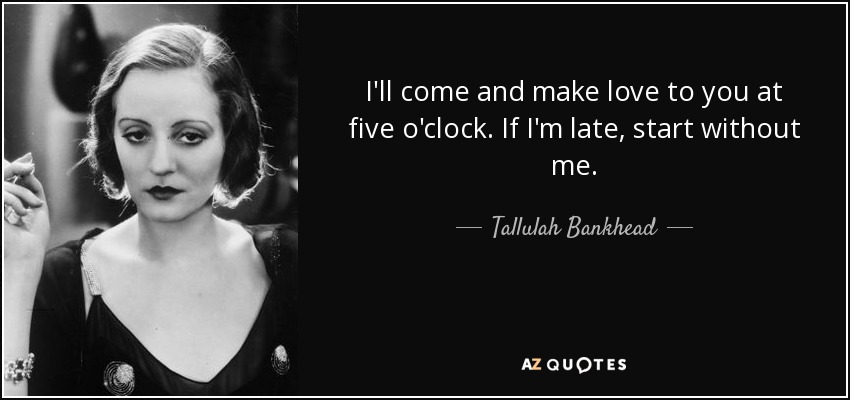 I'll come and make love to you at five o'clock. If I'm late start without me. - Tallulah Bankhead