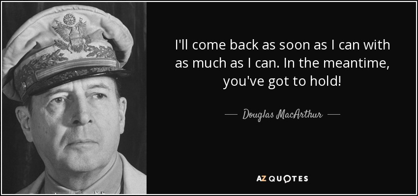 I'll come back as soon as I can with as much as I can. In the meantime, you've got to hold! - Douglas MacArthur