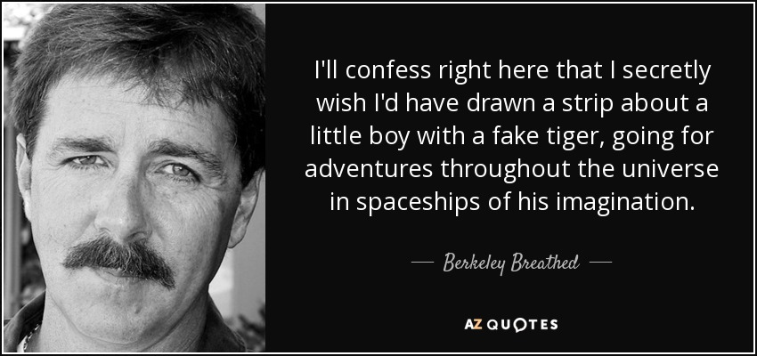 I'll confess right here that I secretly wish I'd have drawn a strip about a little boy with a fake tiger, going for adventures throughout the universe in spaceships of his imagination. - Berkeley Breathed