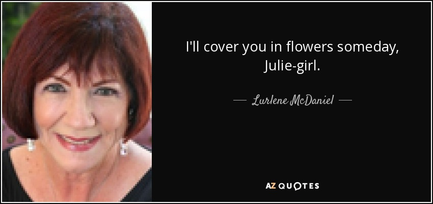 I'll cover you in flowers someday, Julie-girl. - Lurlene McDaniel