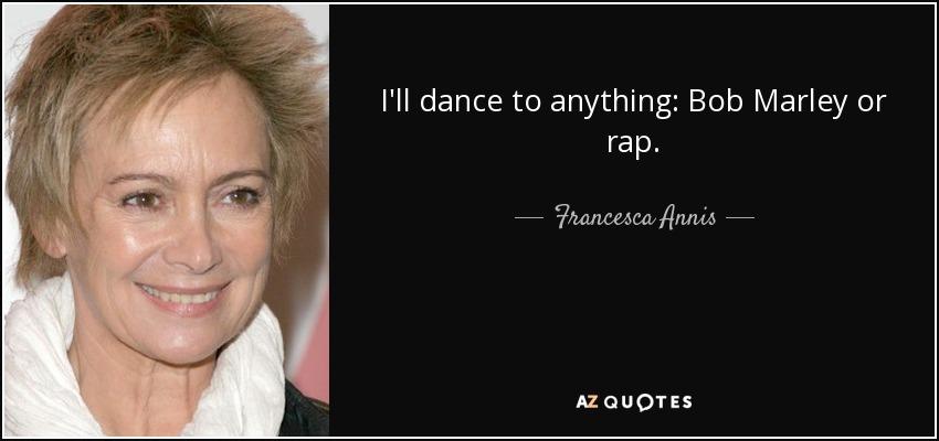 I'll dance to anything: Bob Marley or rap. - Francesca Annis