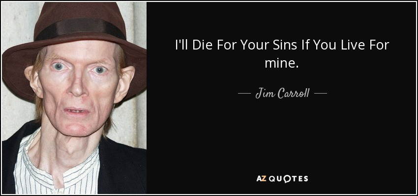 I'll Die For Your Sins If You Live For mine. - Jim Carroll