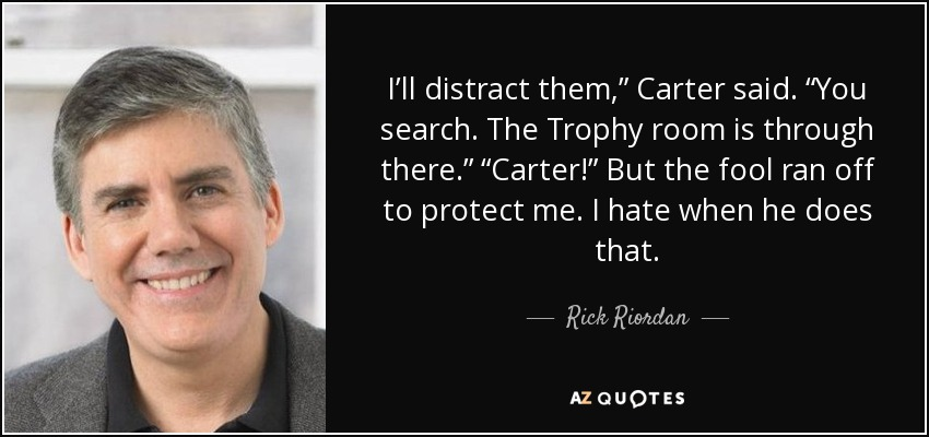 "I'll distract them,"" Carter said. ""You search. The Trophy room is through there."" ""Carter!"" But the fool ran off to protect me. I hate when he does that. - Rick Riordan"