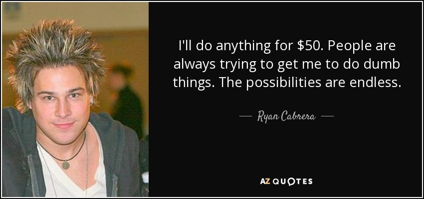 I'll do anything for $50. People are always trying to get me to do dumb things. The possibilities are endless. - Ryan Cabrera