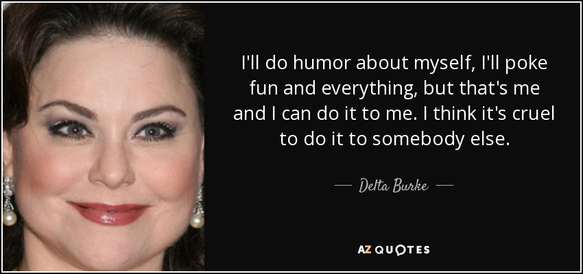 I'll do humor about myself, I'll poke fun and everything, but that's me and I can do it to me. I think it's cruel to do it to somebody else. - Delta Burke
