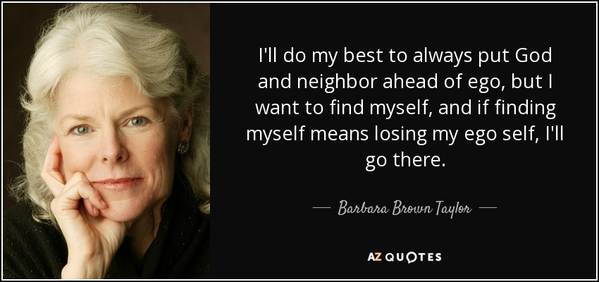 I'll do my best to always put God and neighbor ahead of ego, but I want to find myself, and if finding myself means losing my ego self, I'll go there. - Barbara Brown Taylor