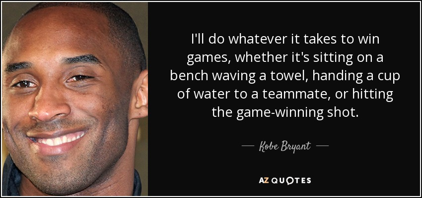 I'll do whatever it takes to win games, whether it's sitting on a bench waving a towel, handing a cup of water to a teammate, or hitting the game-winning shot. - Kobe Bryant