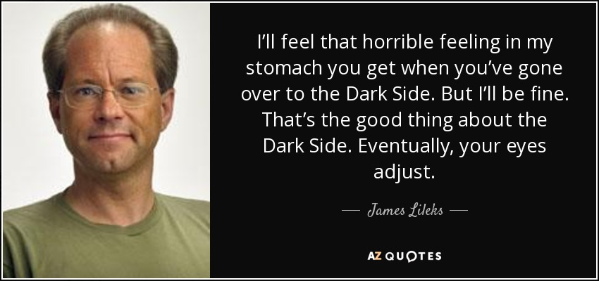 I'll feel that horrible feeling in my stomach you get when you've gone over to the Dark Side. But I'll be fine. That's the good thing about the Dark Side. Eventually, your eyes adjust. - James Lileks