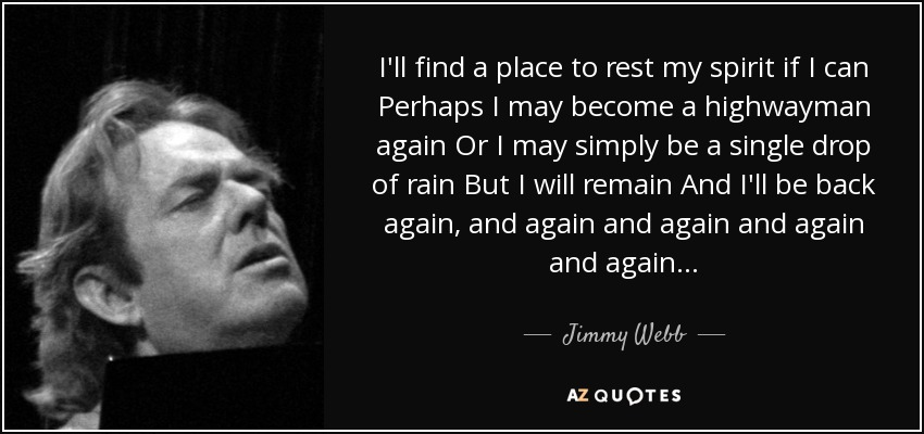 I'll find a place to rest my spirit if I can Perhaps I may become a highwayman again Or I may simply be a single drop of rain But I will remain And I'll be back again, and again and again and again and again... - Jimmy Webb