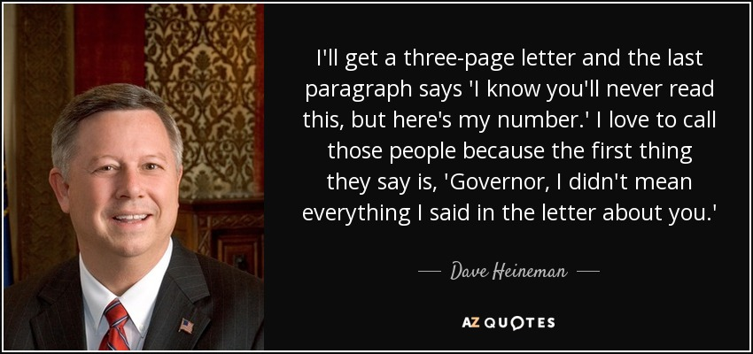 I'll get a three-page letter and the last paragraph says 'I know you'll never read this, but here's my number.' I love to call those people because the first thing they say is, 'Governor, I didn't mean everything I said in the letter about you.' - Dave Heineman