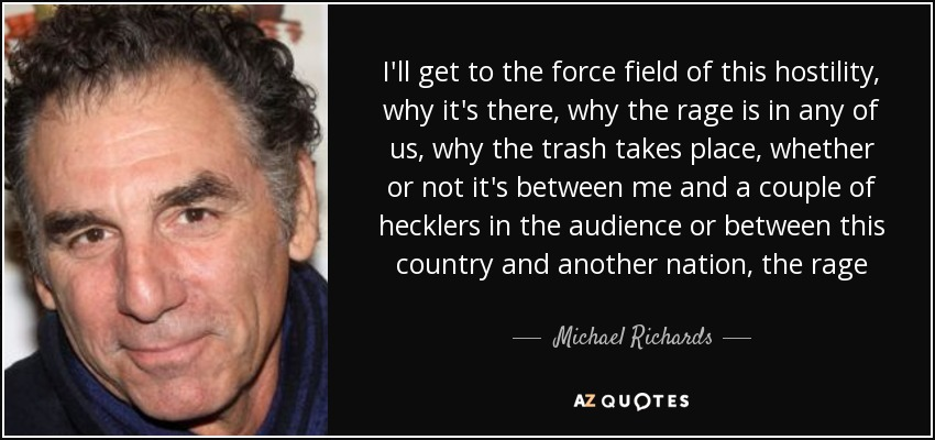 I'll get to the force field of this hostility, why it's there, why the rage is in any of us, why the trash takes place, whether or not it's between me and a couple of hecklers in the audience or between this country and another nation, the rage - Michael Richards