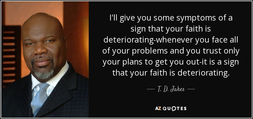 I'll give you some symptoms of a sign that your faith is deteriorating-whenever you face all of your problems and you trust only your plans to get you out-it is a sign that your faith is deteriorating. - T. D. Jakes