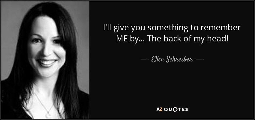 I'll give you something to remember ME by... The back of my head! - Ellen Schreiber
