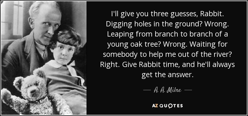 I'll give you three guesses, Rabbit. Digging holes in the ground? Wrong. Leaping from branch to branch of a young oak tree? Wrong. Waiting for somebody to help me out of the river? Right. Give Rabbit time, and he'll always get the answer. - A. A. Milne