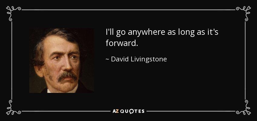 I'll go anywhere as long as it's forward. - David Livingstone