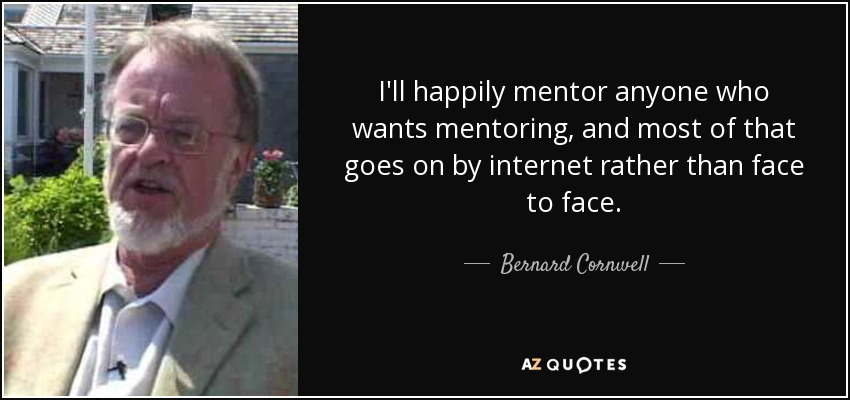 I'll happily mentor anyone who wants mentoring, and most of that goes on by internet rather than face to face. - Bernard Cornwell