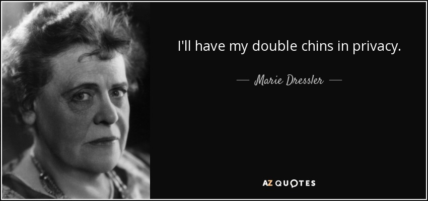 I'll have my double chins in privacy. - Marie Dressler