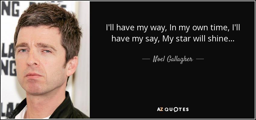 I'll have my way, In my own time, I'll have my say, My star will shine... - Noel Gallagher