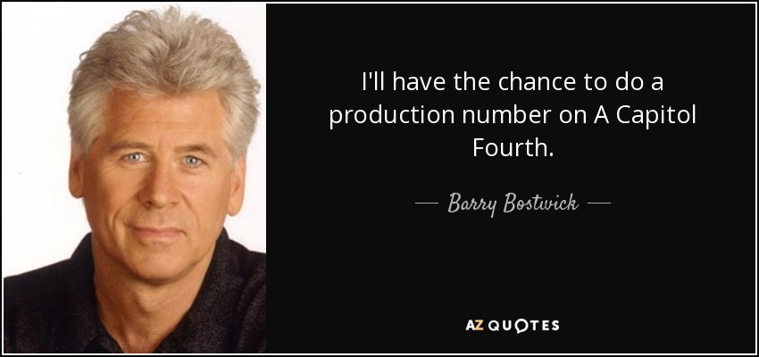 I'll have the chance to do a production number on A Capitol Fourth. - Barry Bostwick