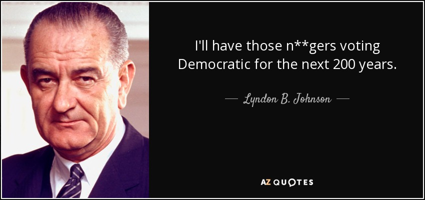 I'll have those n**gers voting Democratic for the next 200 years. - Lyndon B. Johnson