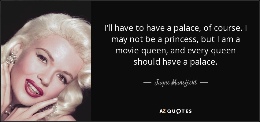 I'll have to have a palace, of course. I may not be a princess, but I am a movie queen, and every queen should have a palace. - Jayne Mansfield