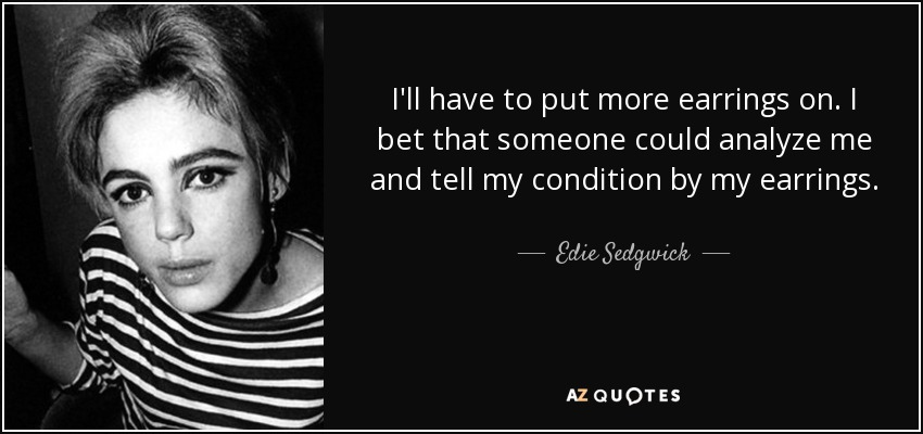 I'll have to put more earrings on. I bet that someone could analyze me and tell my condition by my earrings. - Edie Sedgwick
