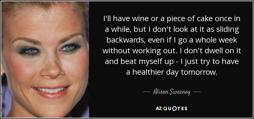 I'll have wine or a piece of cake once in a while, but I don't look at it as sliding backwards, even if I go a whole week without working out. I don't dwell on it and beat myself up - I just try to have a healthier day tomorrow. - Alison Sweeney