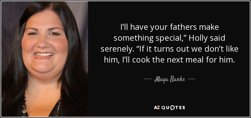 """I'll have your fathers make something special,"""" Holly said serenely. """"If it turns out we don't like him, I'll cook the next meal for him. - Maya Banks"""