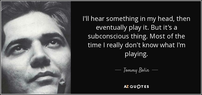 I'll hear something in my head, then eventually play it. But it's a subconscious thing. Most of the time I really don't know what I'm playing. - Tommy Bolin