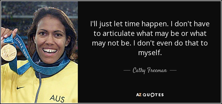 I'll just let time happen. I don't have to articulate what may be or what may not be. I don't even do that to myself. - Cathy Freeman