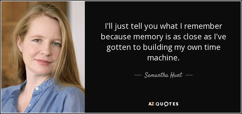 I'll just tell you what I remember because memory is as close as I've gotten to building my own time machine. - Samantha Hunt