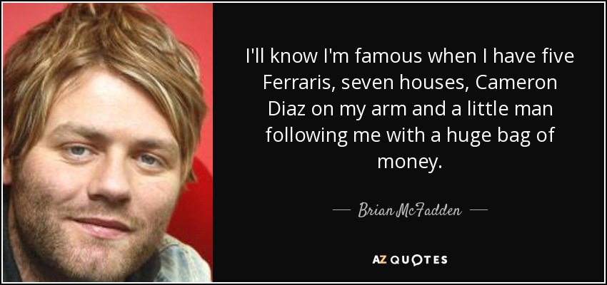 I'll know I'm famous when I have five Ferraris, seven houses, Cameron Diaz on my arm and a little man following me with a huge bag of money. - Brian McFadden