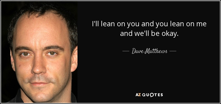I'll lean on you and you lean on me and we'll be okay. - Dave Matthews