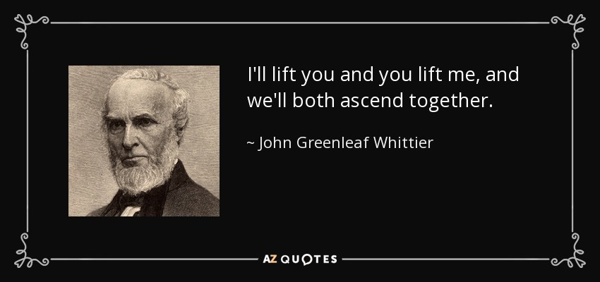 I'll lift you and you lift me, and we'll both ascend together. - John Greenleaf Whittier