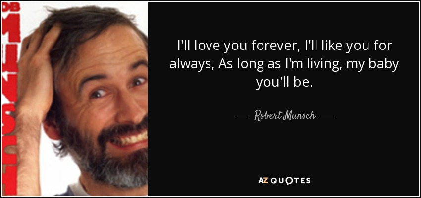 I'll love you forever, I'll like you for always, As long as I'm living, my baby you'll be. - Robert Munsch