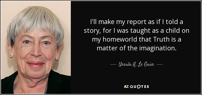 I'll make my report as if I told a story, for I was taught as a child on my homeworld that Truth is a matter of the imagination. - Ursula K. Le Guin