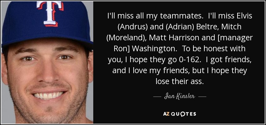 I'll miss all my teammates. I'll miss Elvis (Andrus) and (Adrian) Beltre, Mitch (Moreland), Matt Harrison and [manager Ron] Washington. To be honest with you, I hope they go 0-162. I got friends, and I love my friends, but I hope they lose their ass. - Ian Kinsler