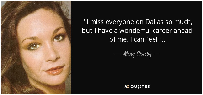 I'll miss everyone on Dallas so much, but I have a wonderful career ahead of me. I can feel it. - Mary Crosby