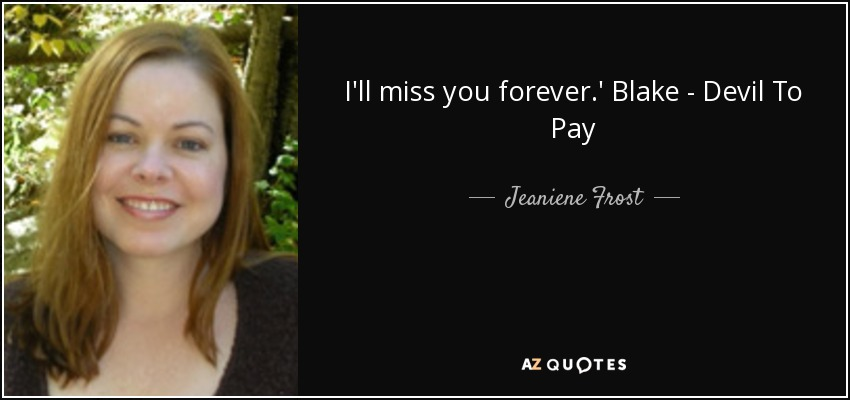 I'll miss you forever.' Blake - Devil To Pay - Jeaniene Frost
