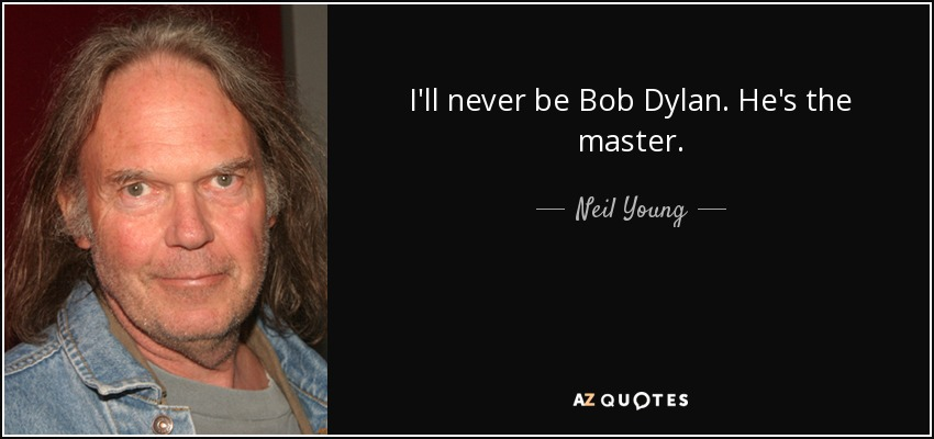I'll never be Bob Dylan. He's the master. - Neil Young