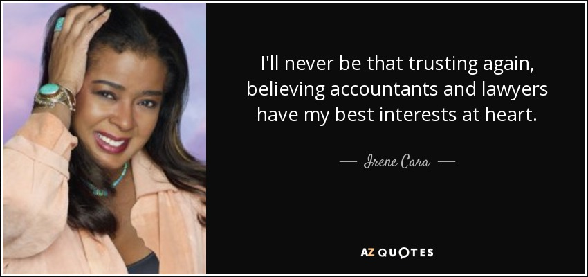 I'll never be that trusting again, believing accountants and lawyers have my best interests at heart. - Irene Cara